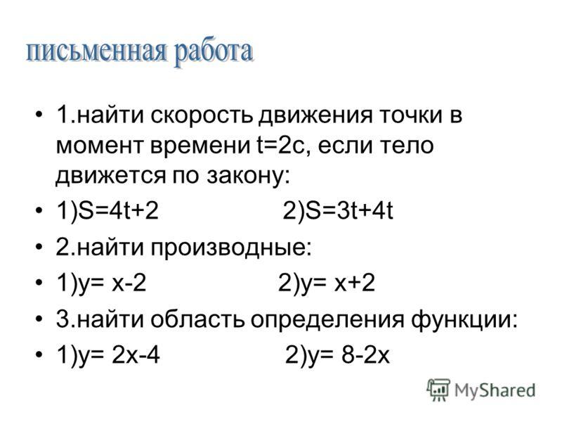 1.найти скорость движения точки в момент времени t=2с, если тело движется по закону: 1)S=4t+2 2)S=3t+4t 2.найти производные: 1)у= х-2 2)у= х+2 3.найти область определения функции: 1)у= 2х-4 2)у= 8-2х