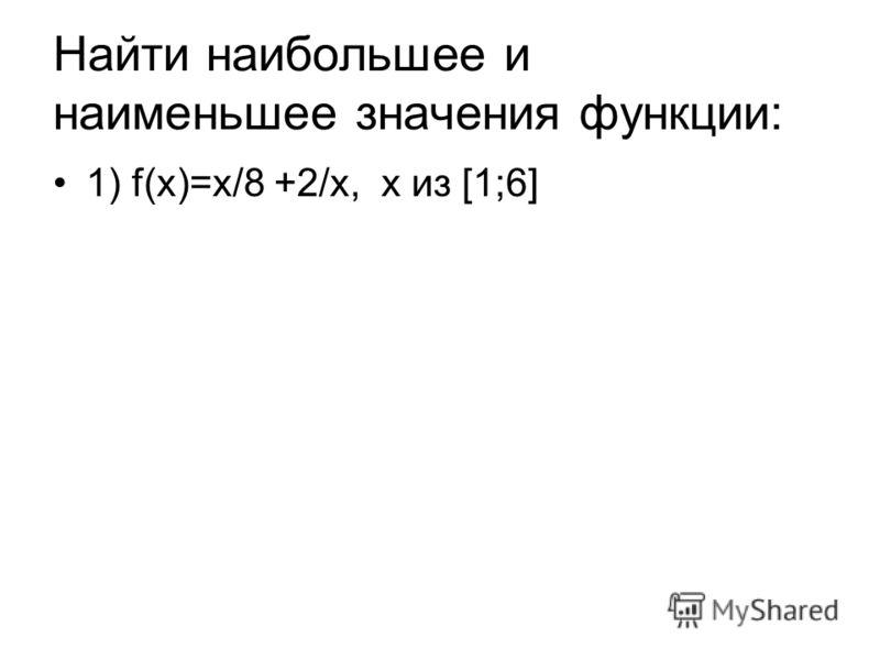 Найти наибольшее и наименьшее значения функции: 1) f(х)=х/8 +2/х, х из [1;6]