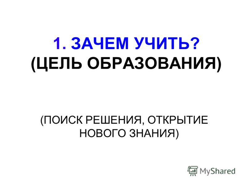 1. ЗАЧЕМ УЧИТЬ? (ЦЕЛЬ ОБРАЗОВАНИЯ) (ПОИСК РЕШЕНИЯ, ОТКРЫТИЕ НОВОГО ЗНАНИЯ)