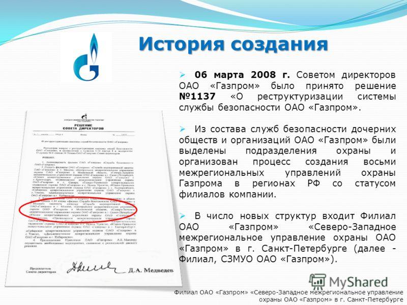 История создания Филиал ОАО «Газпром» «Северо-Западное межрегиональное управление охраны ОАО «Газпром» в г. Санкт-Петербурге 06 марта 2008 г. Советом директоров ОАО «Газпром» было принято решение 1137 «О реструктуризации системы службы безопасности О