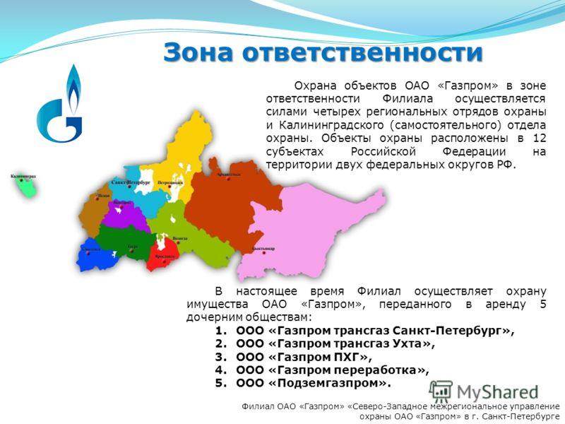 Филиал ОАО «Газпром» «Северо-Западное межрегиональное управление охраны ОАО «Газпром» в г. Санкт-Петербурге Зона ответственности В настоящее время Филиал осуществляет охрану имущества ОАО «Газпром», переданного в аренду 5 дочерним обществам: 1.ООО «Г