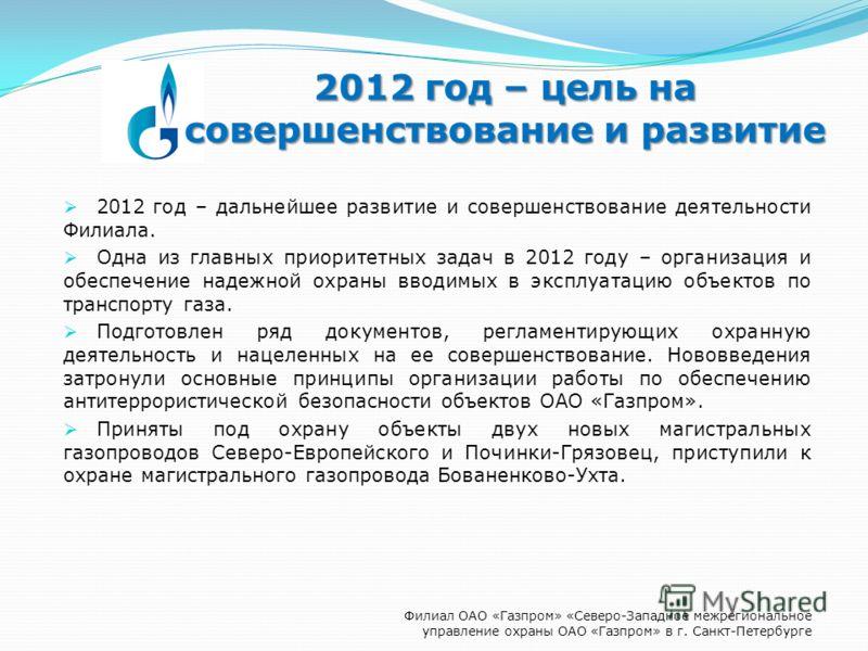 2012 год – цель на совершенствование и развитие 2012 год – дальнейшее развитие и совершенствование деятельности Филиала. Одна из главных приоритетных задач в 2012 году – организация и обеспечение надежной охраны вводимых в эксплуатацию объектов по тр