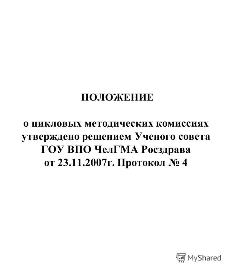 ПОЛОЖЕНИЕ о цикловых методических комиссиях утверждено решением Ученого совета ГОУ ВПО ЧелГМА Росздрава от 23.11.2007г. Протокол 4