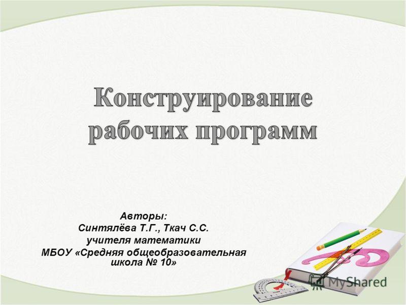 Авторы: Синтялёва Т.Г., Ткач С.С. учителя математики МБОУ «Средняя общеобразовательная школа 10»