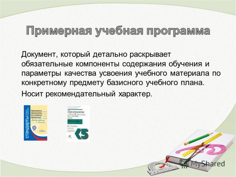 Документ, который детально раскрывает обязательные компоненты содержания обучения и параметры качества усвоения учебного материала по конкретному предмету базисного учебного плана. Носит рекомендательный характер.