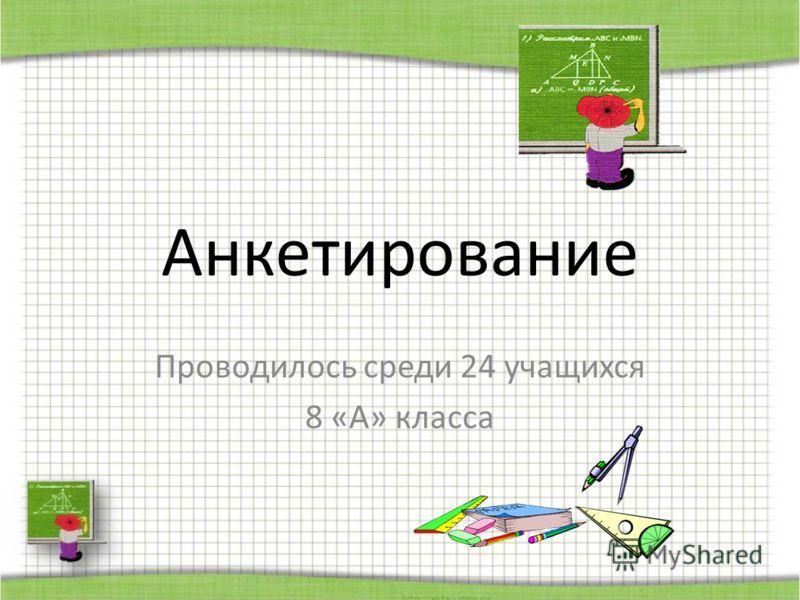 Анкетирование Проводилось среди 24 учащихся 8 «А» класса