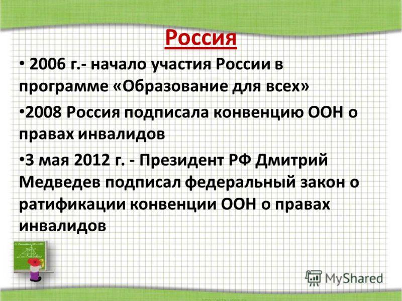Россия 2006 г.- начало участия России в программе «Образование для всех» 2008 Россия подписала конвенцию ООН о правах инвалидов 3 мая 2012 г. - Президент РФ Дмитрий Медведев подписал федеральный закон о ратификации конвенции ООН о правах инвалидов