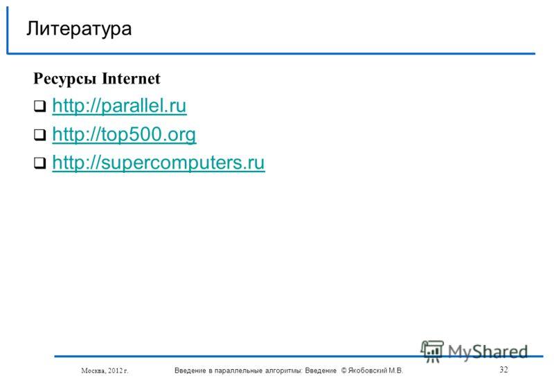 Литература Ресурсы Internet http://parallel.ru http://top500.org http://supercomputers.ru Москва, 2012 г. Введение в параллельные алгоритмы: Введение © Якобовский М.В. 32