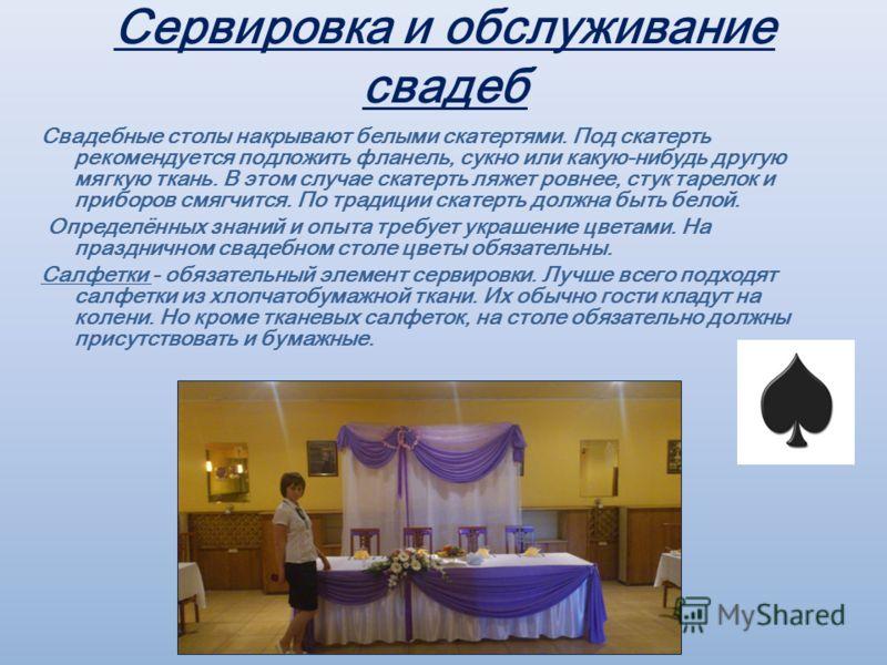 Сервировка и обслуживание свадеб Свадебные столы накрывают белыми скатертями. Под скатерть рекомендуется подложить фланель, сукно или какую-нибудь другую мягкую ткань. В этом случае скатерть ляжет ровнее, стук тарелок и приборов смягчится. По традици