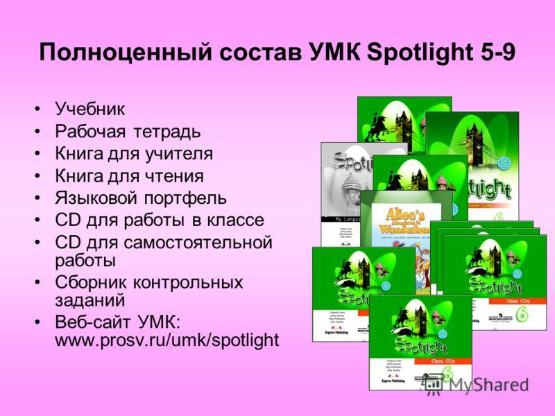 Полноценный состав УМК Spotlight 5-9 Учебник Рабочая тетрадь Книга для учителя Книга для чтения Языковой портфель CD для работы в классе CD для самостоятельной работы Сборник контрольных заданий Веб-сайт УМК: www.prosv.ru/umk/spotlight