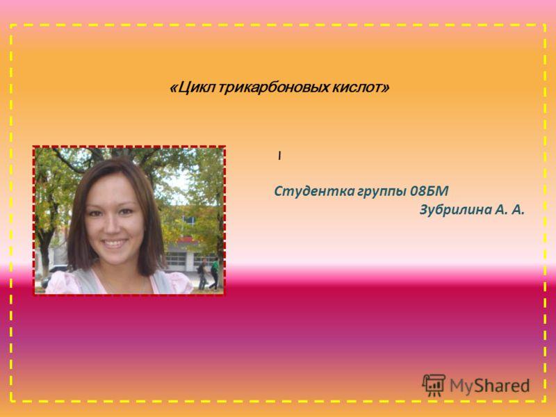 «Цикл трикарбоновых кислот» \ Студентка группы 08БМ Зубрилина А. А.