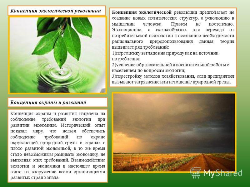 Концепция экологической революции Концепция охраны и развития Концепция охраны и развития нацелена на соблюдение требований экологии при развитии экономики. Исторический опыт показал миру, что нельзя обеспечить соблюдение требований по охране окружа