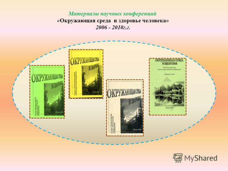 Материалы научных конференций «Окружающая среда и здоровье человека» 2006 - 2010г.г.
