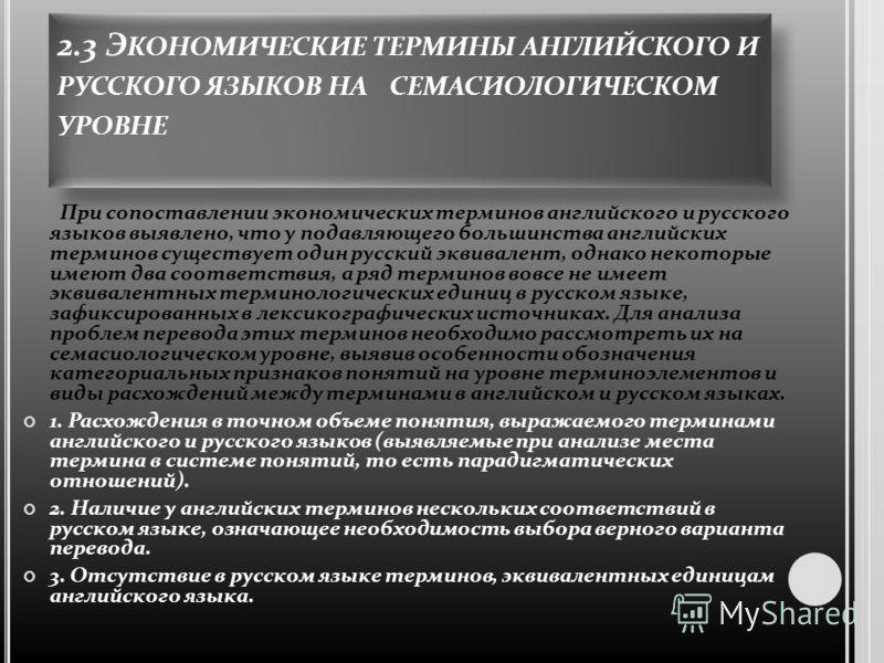 2.3 Э КОНОМИЧЕСКИЕ ТЕРМИНЫ АНГЛИЙСКОГО И РУССКОГО ЯЗЫКОВ НА СЕМАСИОЛОГИЧЕСКОМ УРОВНЕ При сопоставлении экономических терминов английского и русского языков выявлено, что у подавляющего большинства английских терминов существует один русский эквивален