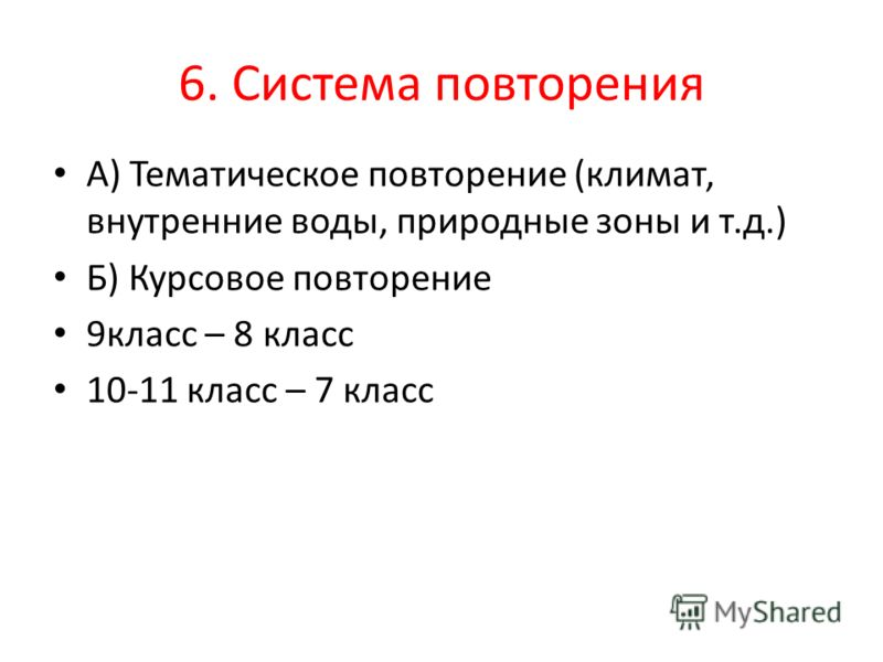 6. Система повторения А) Тематическое повторение (климат, внутренние воды, природные зоны и т.д.) Б) Курсовое повторение 9класс – 8 класс 10-11 класс – 7 класс