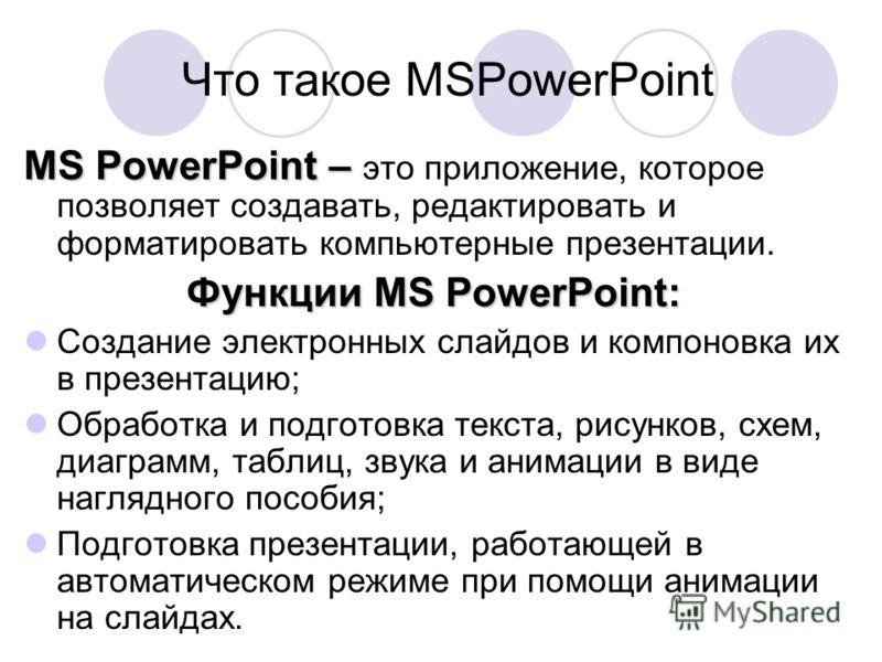 Что такое MSPowerPoint MS PowerPoint – MS PowerPoint – это приложение, которое позволяет создавать, редактировать и форматировать компьютерные презентации. Функции MS PowerPoint: Создание электронных слайдов и компоновка их в презентацию; Обработка и