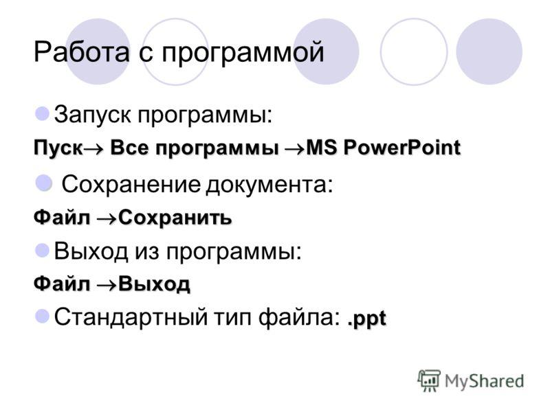 Работа с программой Запуск программы: Пуск Все программы MS PowerPoint Сохранение документа: Файл Сохранить Выход из программы: Файл Выход.ppt Стандартный тип файла:.ppt