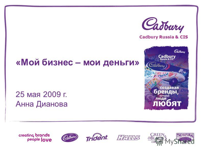 «Мой бизнес – мои деньги» 25 мая 2009 г. Анна Дианова Cadbury Russia & CIS