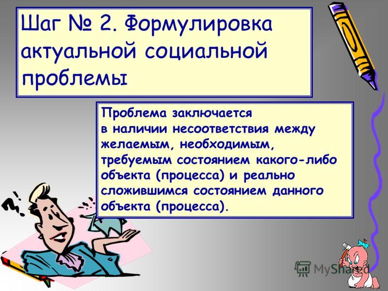 Шаг 2. Формулировка актуальной социальной проблемы Проблема заключается в наличии несоответствия между желаемым, необходимым, требуемым состоянием какого-либо объекта (процесса) и реально сложившимся состоянием данного объекта (процесса).