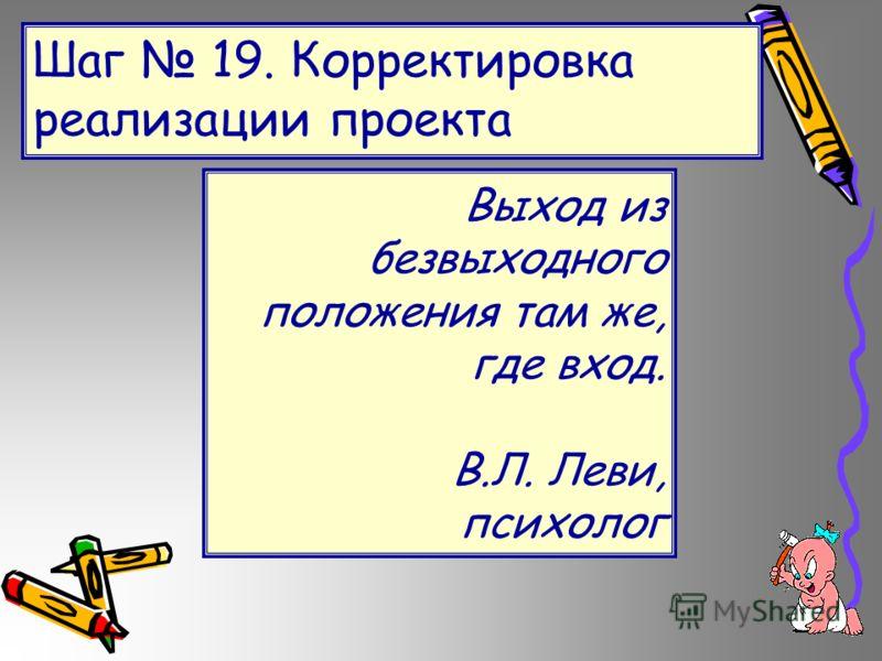 Шаг 19. Корректировка реализации проекта Выход из безвыходного положения там же, где вход. В.Л. Леви, психолог