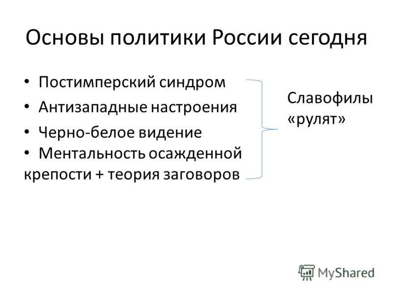 Основы политики России сегодня Постимперский синдром Антизападные настроения Черно-белое видение Ментальность осажденной крепости + теория заговоров Славофилы «рулят»