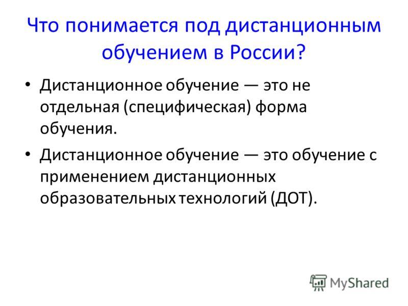 Что понимается под дистанционным обучением в России? Дистанционное обучение это не отдельная (специфическая) форма обучения. Дистанционное обучение это обучение с применением дистанционных образовательных технологий (ДОТ).