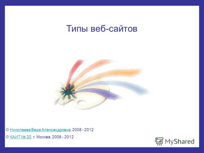 Типы веб-сайтов © Николаева Вера Александровна, 2008 - 2012Николаева Вера Александровна © КАИТ 20, г. Москва, 2008 - 2012КАИТ 20