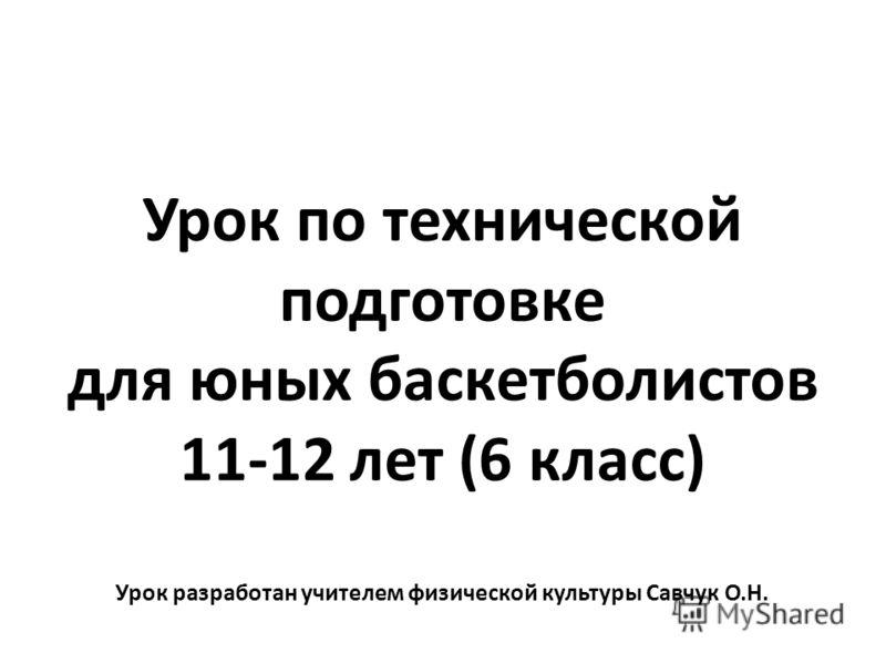 Урок по технической подготовке для юных баскетболистов 11-12 лет (6 класс) Урок разработан учителем физической культуры Савчук О.Н.