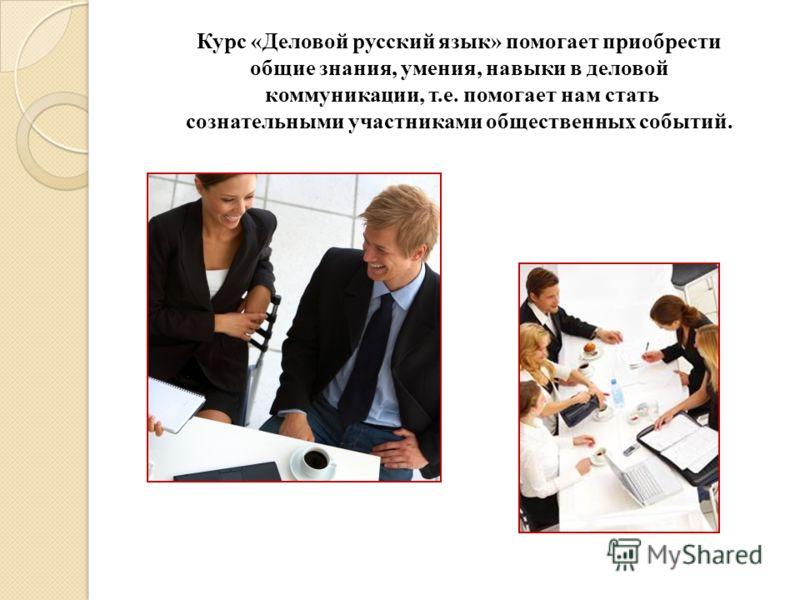 Курс «Деловой русский язык» помогает приобрести общие знания, умения, навыки в деловой коммуникации, т.е. помогает нам стать сознательными участниками общественных событий.