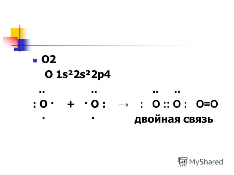 О2 О 1s²2s²2p4........ : O · + · О : : О :: О : О=О · · двойная связь