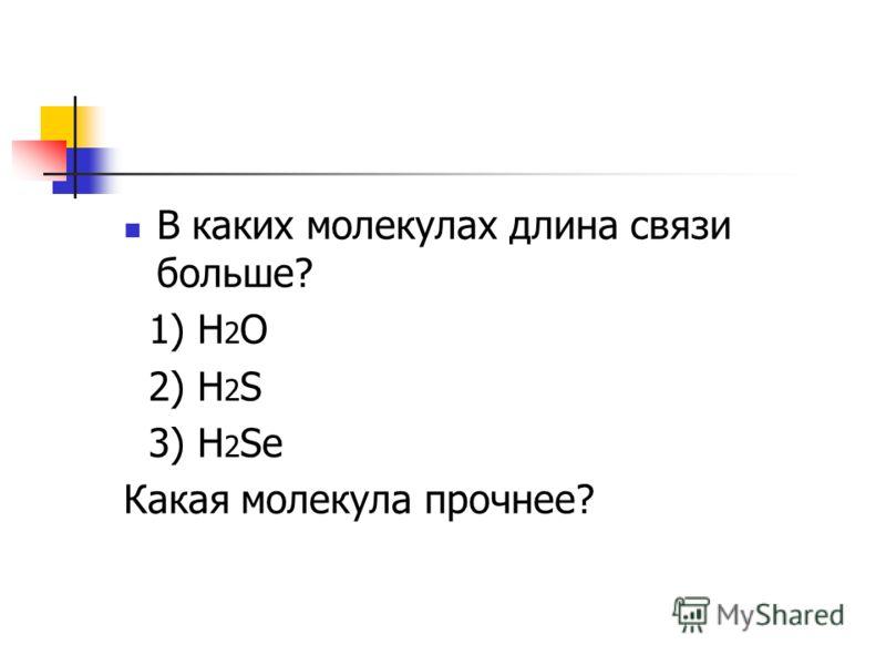 В каких молекулах длина связи больше? 1) H 2 O 2) H 2 S 3) H 2 Se Какая молекула прочнее?