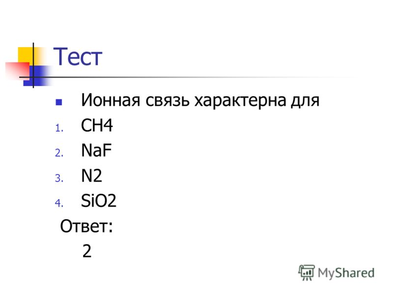 Тест Ионная связь характерна для 1. CH4 2. NaF 3. N2 4. SiO2 Ответ: 2