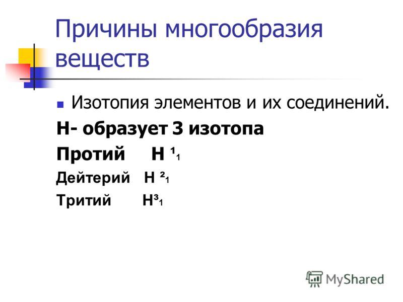 Причины многообразия веществ Изотопия элементов и их соединений. Н- образует 3 изотопа Протий Н ¹ 1 Дейтерий Н ² 1 Тритий Н³ 1