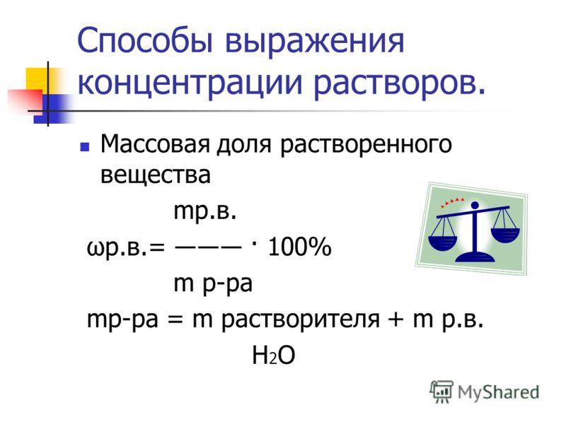 Способы выражения концентрации растворов. Массовая доля растворенного вещества mр.в. ωр.в.= · 100% m р-ра mр-ра = m растворителя + m р.в. Н 2 О