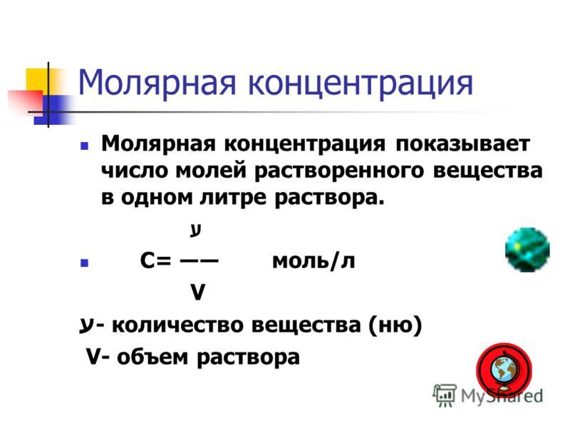 Молярная концентрация Молярная концентрация показывает число молей растворенного вещества в одном литре раствора. ע С= моль/л V ע- количество вещества (ню) V- объем раствора