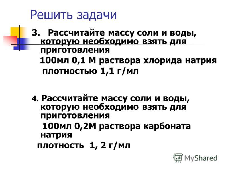 Решить задачи 3. Рассчитайте массу соли и воды, которую необходимо взять для приготовления 100мл 0,1 М раствора хлорида натрия плотностью 1,1 г/мл 4. Рассчитайте массу соли и воды, которую необходимо взять для приготовления 100мл 0,2М раствора карбон