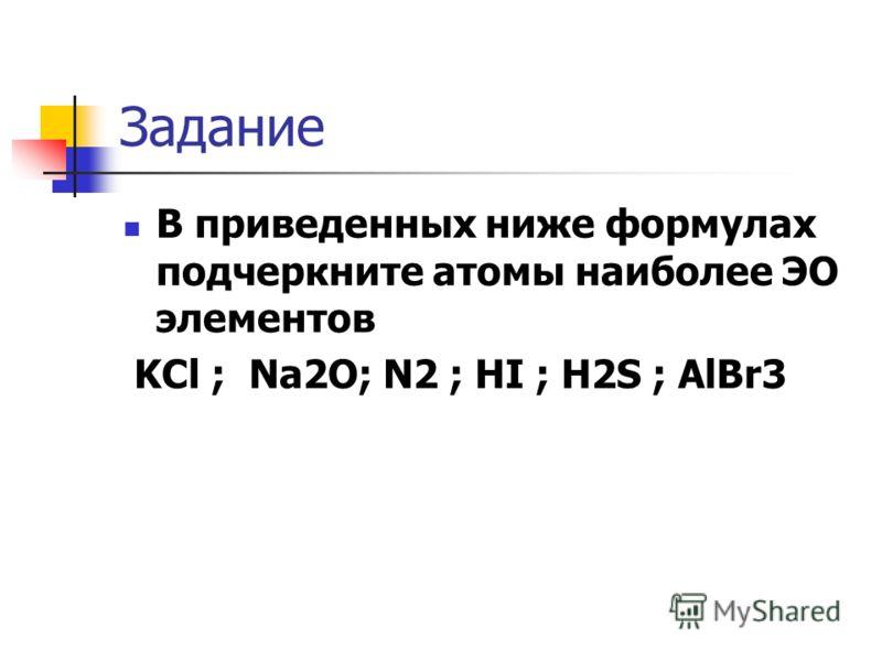 Задание В приведенных ниже формулах подчеркните атомы наиболее ЭО элементов KCl ; Na2O; N2 ; HI ; H2S ; AlBr3