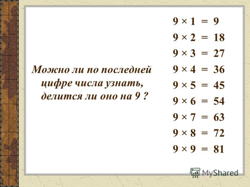 Можно ли по последней цифре числа узнать, делится ли оно на 9 ? 9 × 1 = 9 9 × 2 = 18 9 × 3 = 27 9 × 4 = 36 9 × 5 = 45 9 × 6 = 54 9 × 7 = 63 9 × 8 = 72 9 × 9 = 81