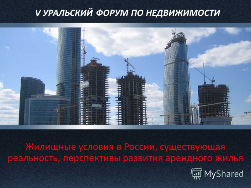 V УРАЛЬСКИЙ ФОРУМ ПО НЕДВИЖИМОСТИ Жилищные условия в России, существующая реальность, перспективы развития арендного жилья
