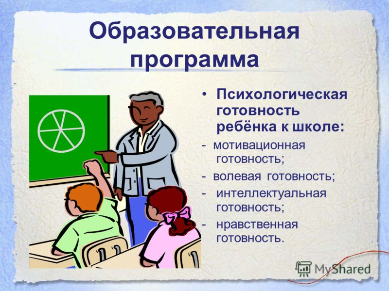 Образовательная программа Психологическая готовность ребёнка к школе: - мотивационная готовность; - волевая готовность; -интеллектуальная готовность; -нравственная готовность.