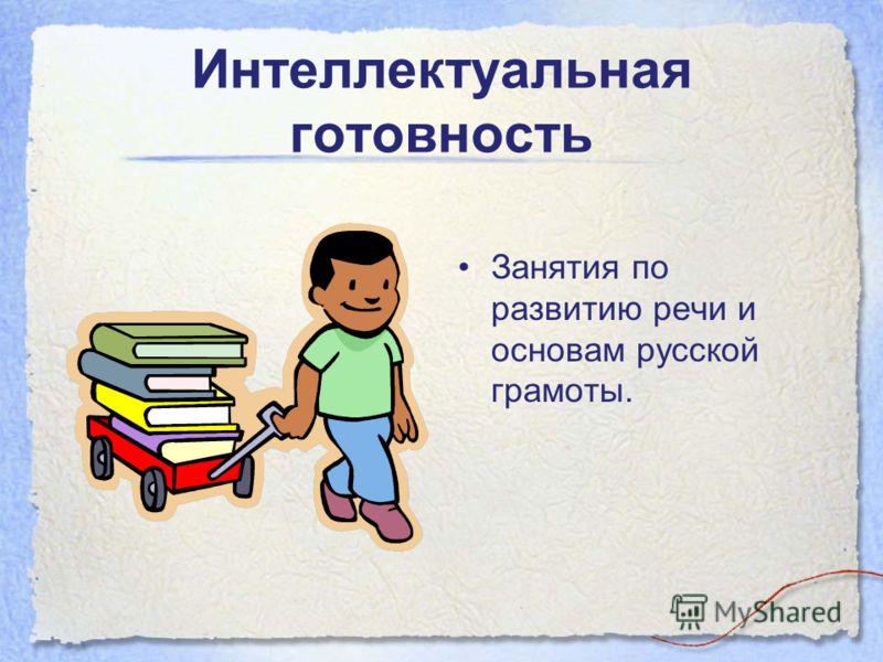 Интеллектуальная готовность Занятия по развитию речи и основам русской грамоты.