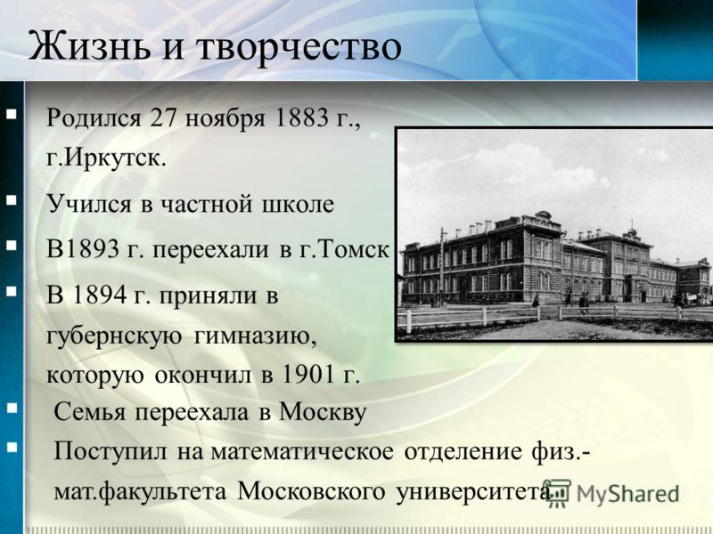 Жизнь и творчество Родился 27 ноября 1883 г., г.Иркутск. Учился в частной школе В1893 г. переехали в г.Томск В 1894 г. приняли в губернскую гимназию, которую окончил в 1901 г. Семья переехала в Москву Поступил на математическое отделение физ.- мат.фа