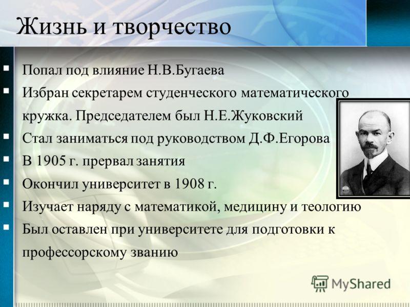 Попал под влияние Н.В.Бугаева Избран секретарем студенческого математического кружка. Председателем был Н.Е.Жуковский Стал заниматься под руководством