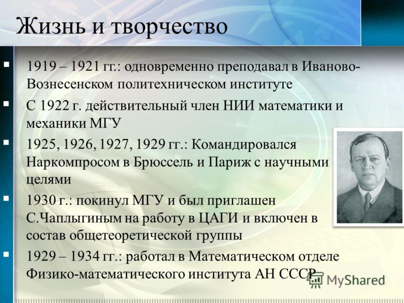 С 1922 г. действительный член НИИ математики и механики МГУ 1925, 1926, 1927, 1929 гг.: Командировался Наркомпросом в Брюссель и Париж с научными целями 1930 г.: покинул МГУ и был приглашен С.Чаплыгиным на работу в ЦАГИ и включен в состав общетеорети