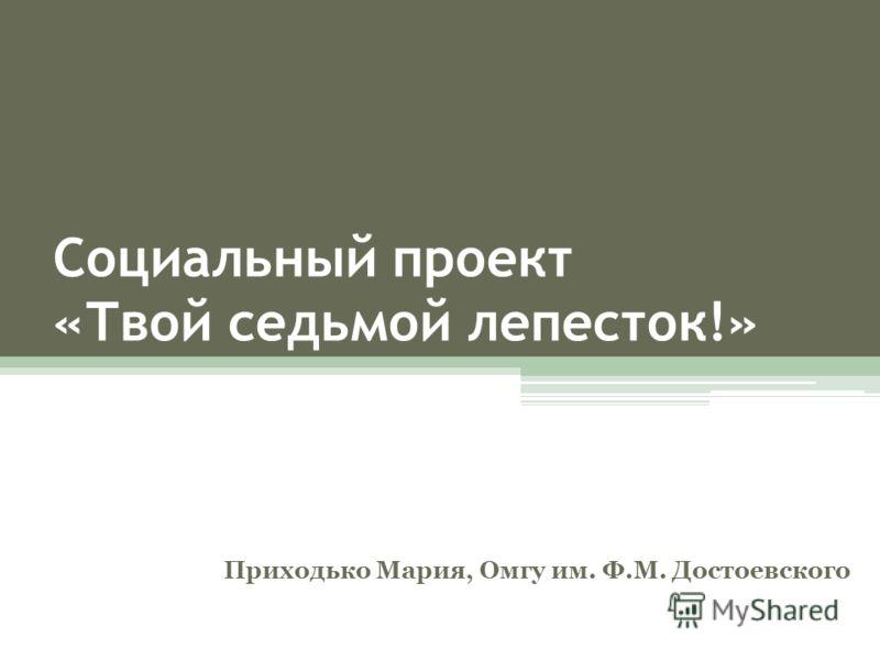 Социальный проект «Твой седьмой лепесток!» Приходько Мария, Омгу им. Ф.М. Достоевского