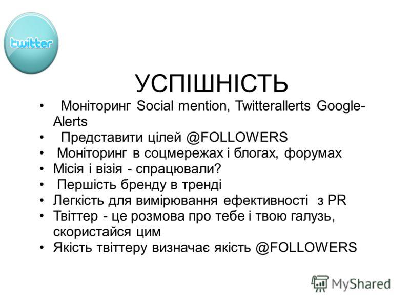 УСПІШНІСТЬ Моніторинг Social mention, Twitterallerts Google- Alerts Представити цілей @FOLLOWERS Моніторинг в соцмережах і блогах, форумах Місія і візія - спрацювали? Першість бренду в тренді Легкість для вимірювання ефективності з PR Твіттер - це ро