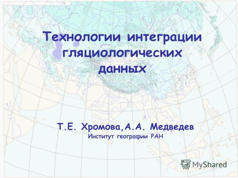 Технологии интеграции гляциологических данных Т.Е. Хромова,А.А. Медведев Институт географии РАН
