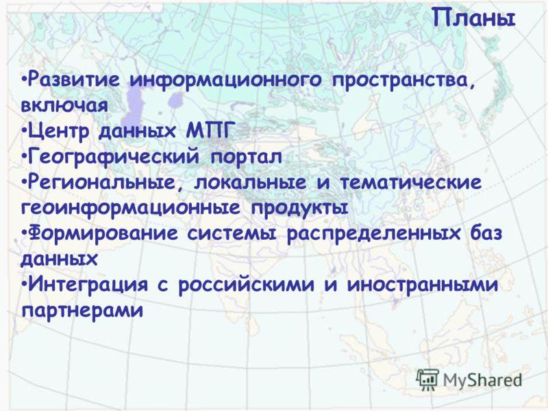 Развитие информационного пространства, включая Центр данных МПГ Географический портал Региональные, локальные и тематические геоинформационные продукты Формирование системы распределенных баз данных Интеграция с российскими и иностранными партнерами