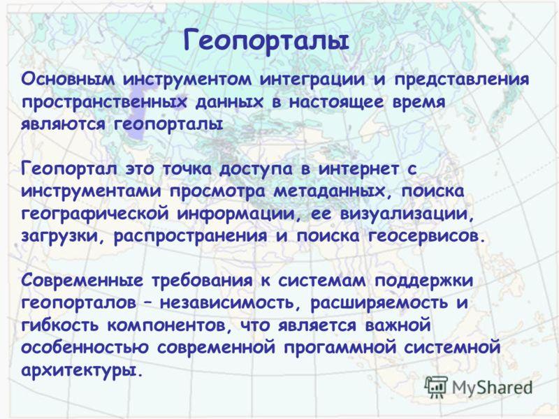 Геопорталы Основным инструментом интеграции и представления пространственных данных в настоящее время являются геопорталы Геопортал это точка доступа в интернет с инструментами просмотра метаданных, поиска географической информации, ее визуализации,