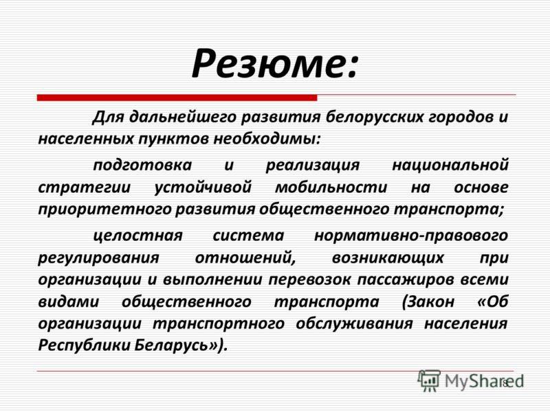 Резюме: Для дальнейшего развития белорусских городов и населенных пунктов необходимы: подготовка и реализация национальной стратегии устойчивой мобильности на основе приоритетного развития общественного транспорта; целостная система нормативно-правов